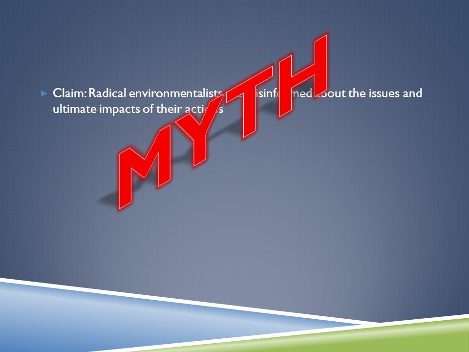  Claim: Radical environmentalists are misinformed about the issues and ultimate impacts of their actions