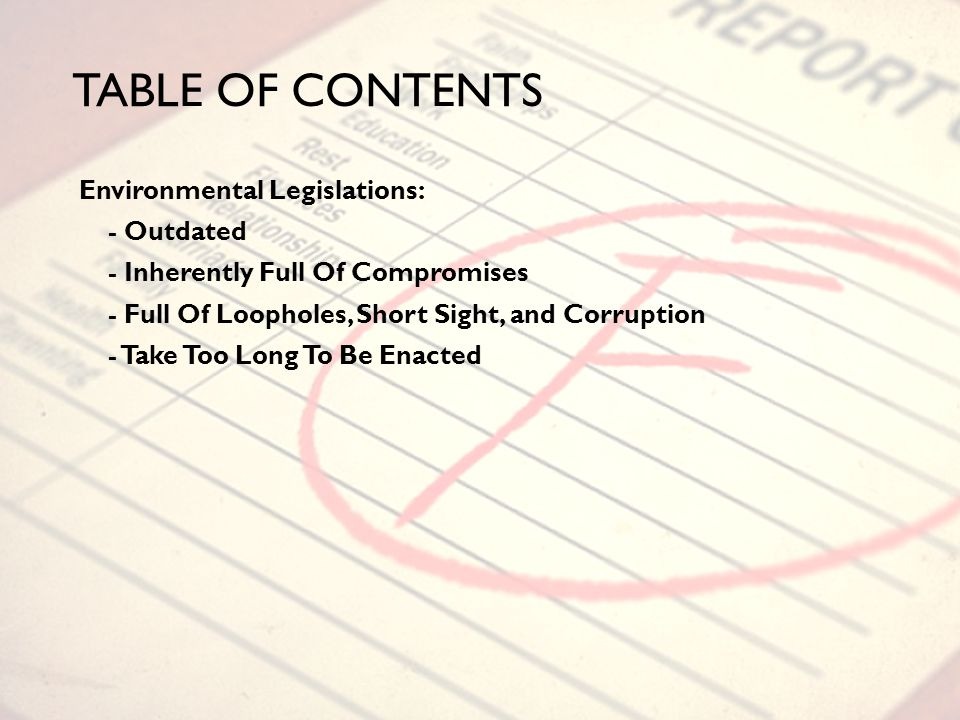 TABLE OF CONTENTS Environmental Legislations: - Outdated - Inherently Full Of Compromises - Full Of Loopholes, Short Sight, and Corruption - Take Too Long To Be Enacted