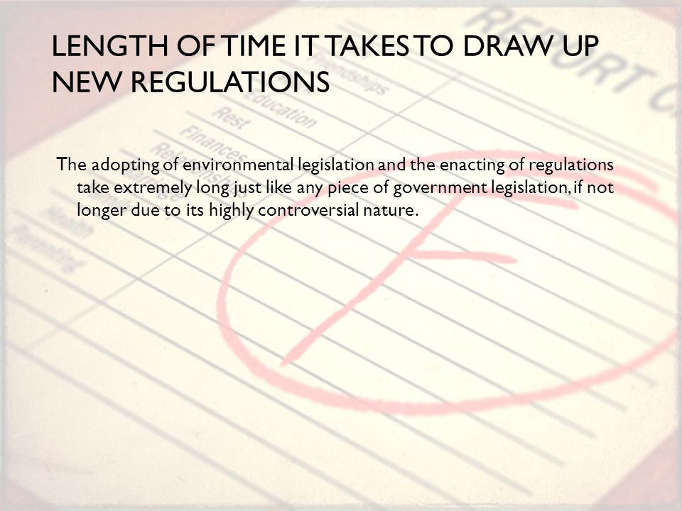 LENGTH OF TIME IT TAKES TO DRAW UP NEW REGULATIONS The adopting of environmental legislation and the enacting of regulations take extremely long just like any piece of government legislation, if not longer due to its highly controversial nature.
