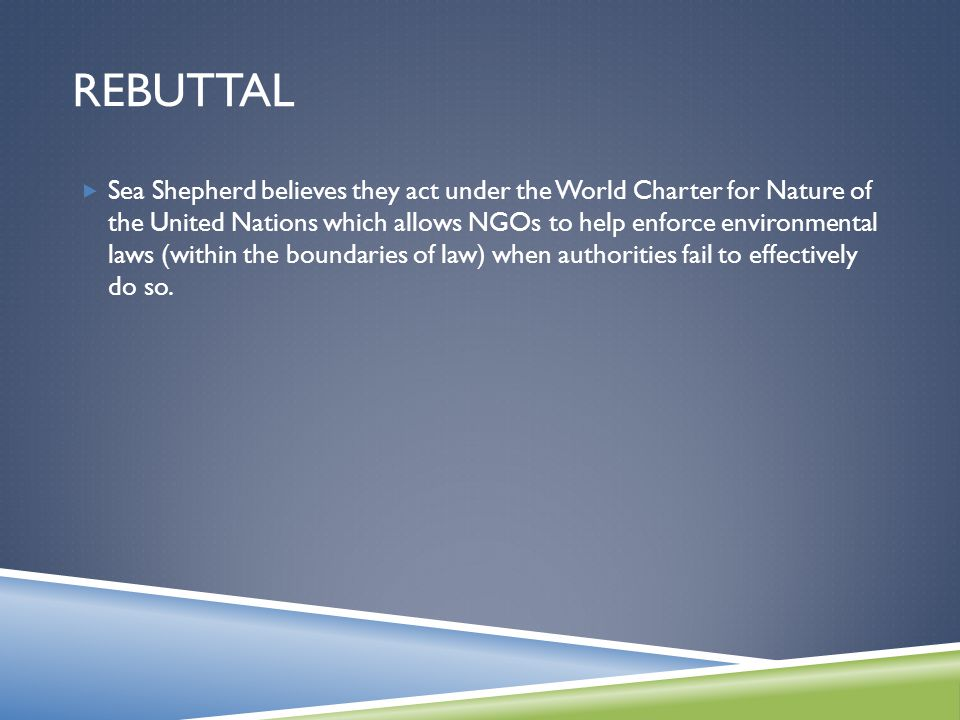 REBUTTAL  Sea Shepherd believes they act under the World Charter for Nature of the United Nations which allows NGOs to help enforce environmental laws (within the boundaries of law) when authorities fail to effectively do so.