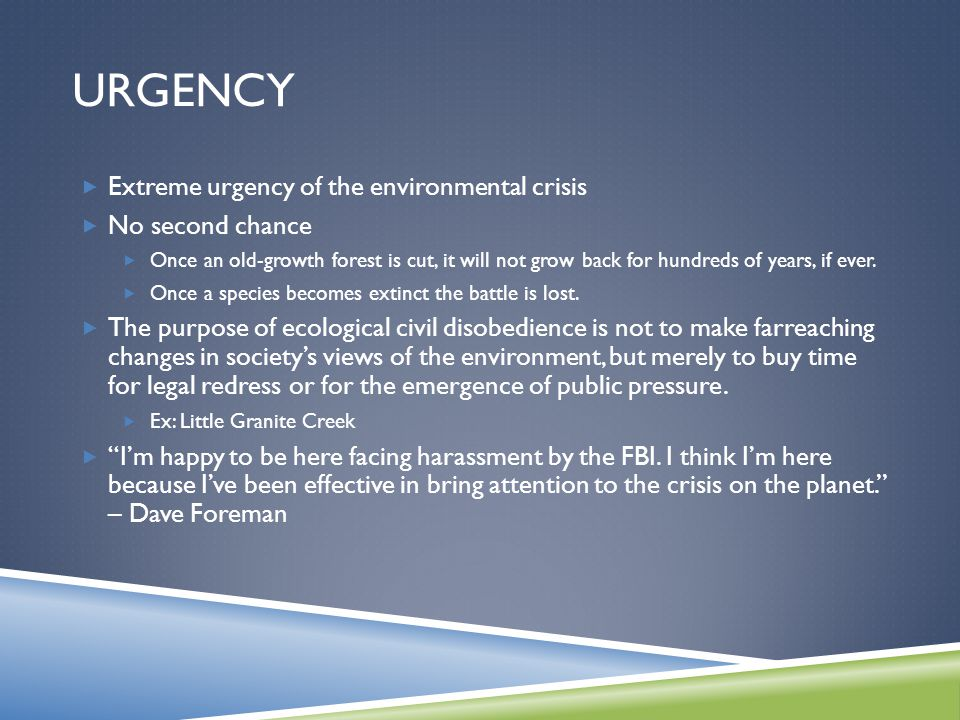 URGENCY  Extreme urgency of the environmental crisis  No second chance  Once an old-growth forest is cut, it will not grow back for hundreds of years, if ever.