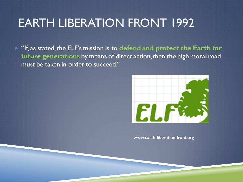 EARTH LIBERATION FRONT 1992  If, as stated, the ELF s mission is to defend and protect the Earth for future generations by means of direct action, then the high moral road must be taken in order to succeed. www.earth-liberation-front.org