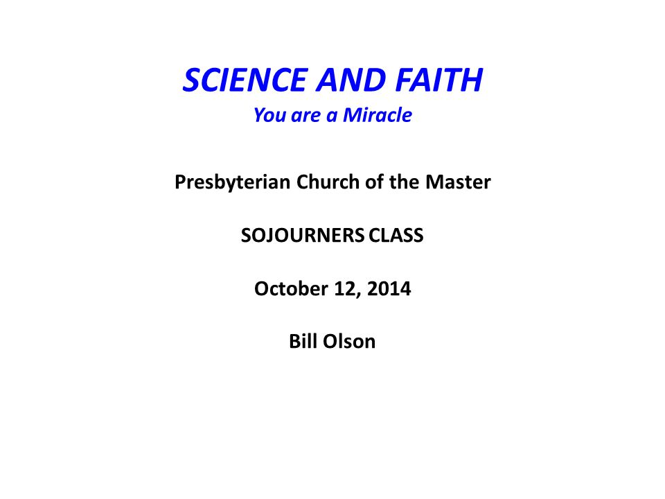 SCIENCE AND FAITH You are a Miracle Presbyterian Church of the Master SOJOURNERS CLASS October 12, 2014 Bill Olson