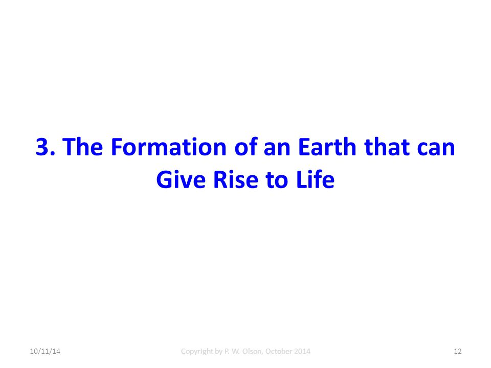 3. The Formation of an Earth that can Give Rise to Life 10/11/14Copyright by P.