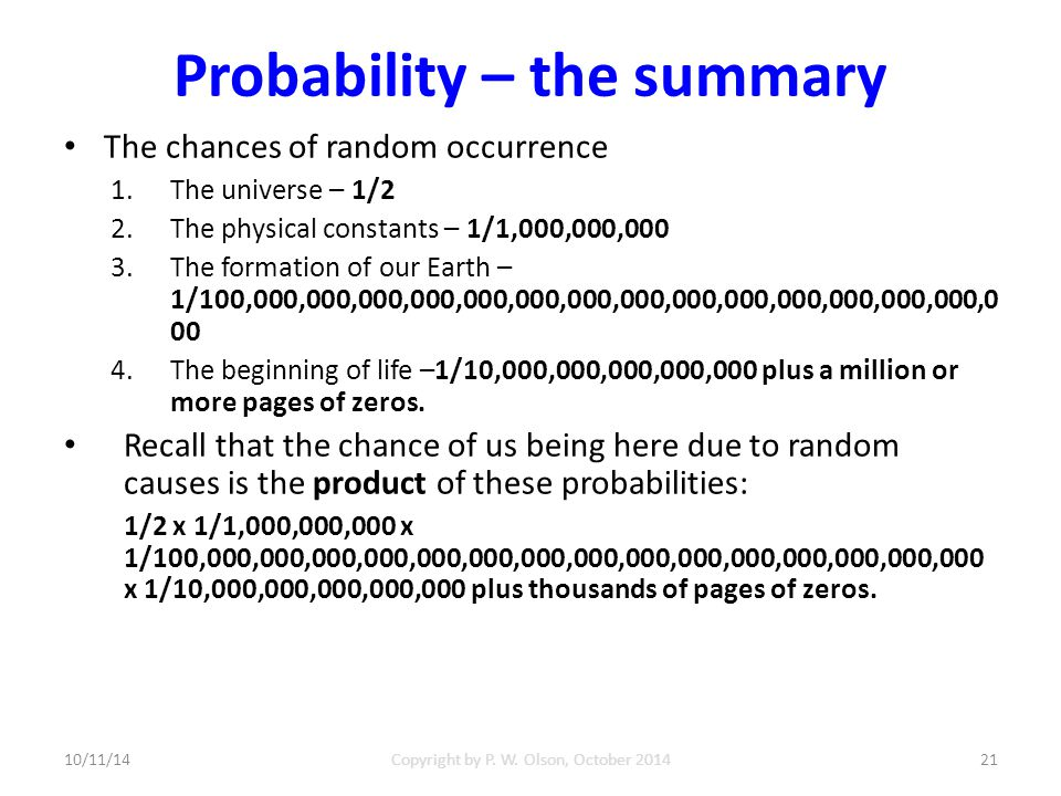 Probability – the summary The chances of random occurrence 1.The universe – 1/2 2.The physical constants – 1/1,000,000,000 3.The formation of our Earth – 1/100,000,000,000,000,000,000,000,000,000,000,000,000,000,000,0 00 4.The beginning of life –1/10,000,000,000,000,000 plus a million or more pages of zeros.