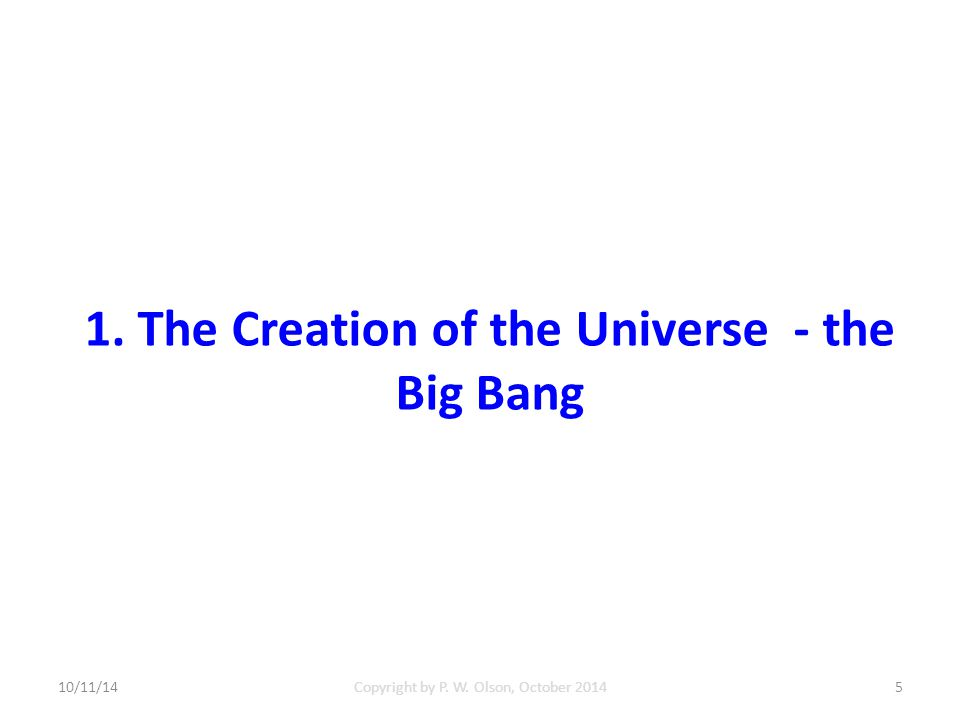 1. The Creation of the Universe - the Big Bang 10/11/14Copyright by P. W. Olson, October 20145