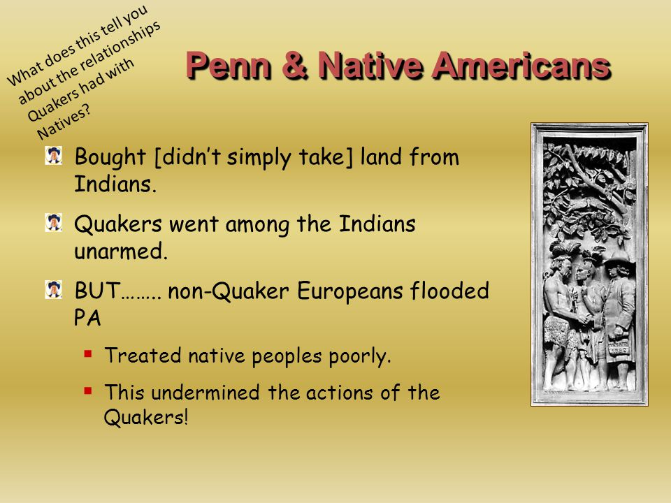 Penn & Native Americans Bought [didn't simply take] land from Indians. Quakers went among the Indians unarmed. BUT…….. non-Quaker Europeans flooded PA