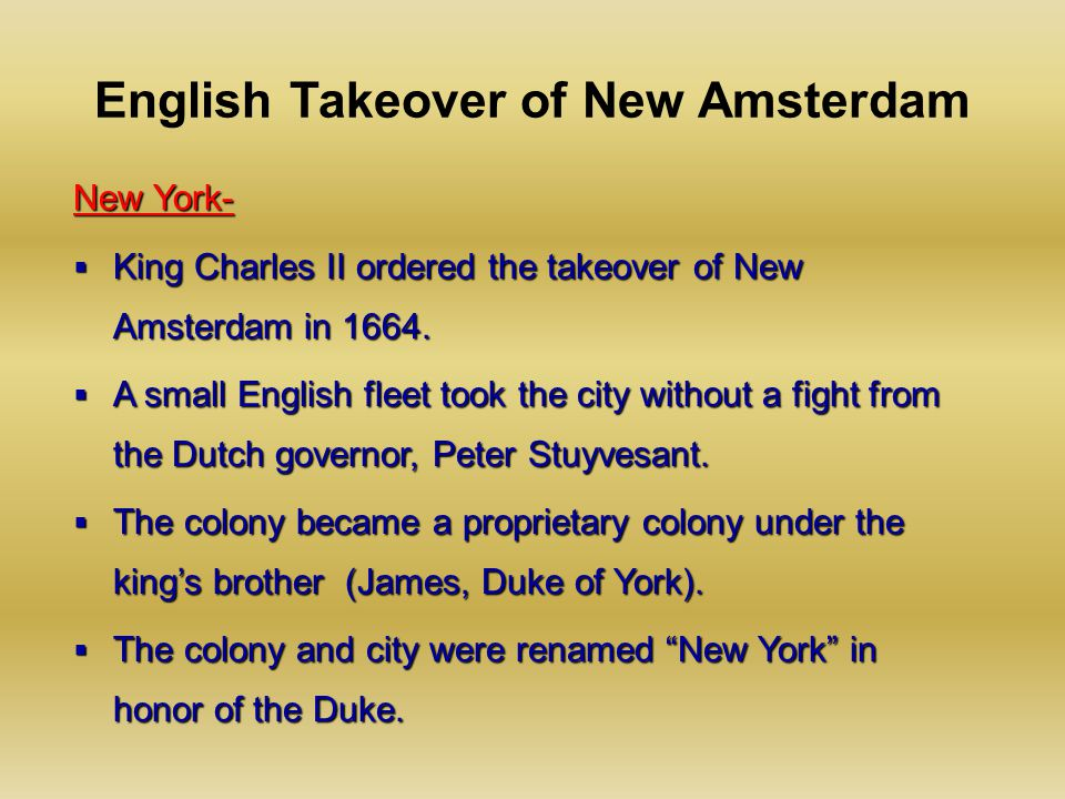 English Takeover of New Amsterdam New York-  King Charles II ordered the takeover of New Amsterdam in 1664.  A small English fleet took the city wit