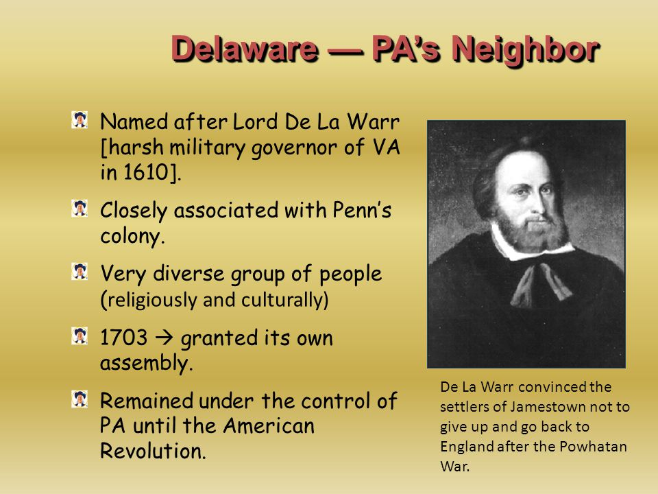 Delaware — PA's Neighbor Named after Lord De La Warr [harsh military governor of VA in 1610]. Closely associated with Penn's colony. Very diverse grou