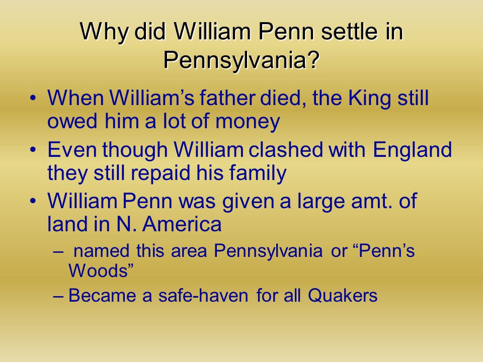 Why did William Penn settle in Pennsylvania? When William's father died, the King still owed him a lot of money Even though William clashed with Engla