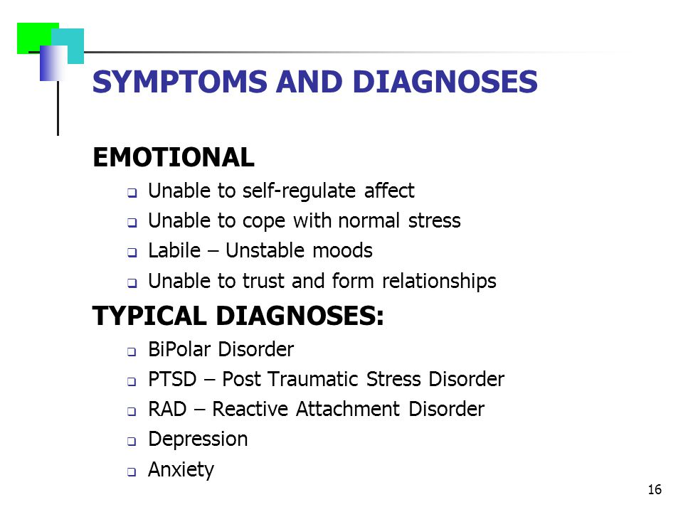 SYMPTOMS AND DIAGNOSES EMOTIONAL  Unable to self-regulate affect  Unable to cope with normal stress  Labile – Unstable moods  Unable to trust and form relationships TYPICAL DIAGNOSES:  BiPolar Disorder  PTSD – Post Traumatic Stress Disorder  RAD – Reactive Attachment Disorder  Depression  Anxiety 16