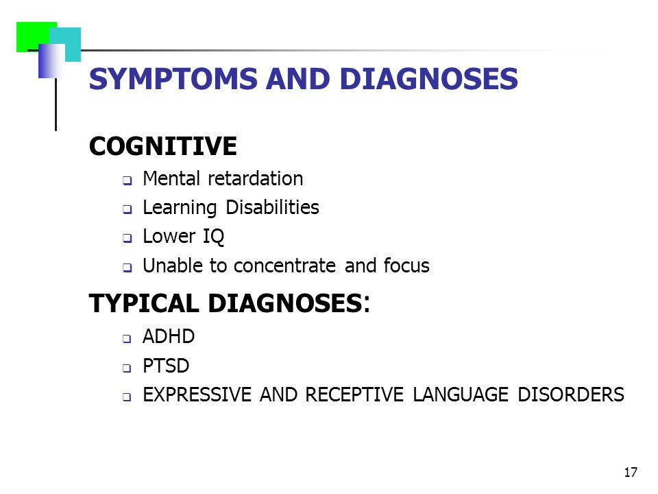 SYMPTOMS AND DIAGNOSES COGNITIVE  Mental retardation  Learning Disabilities  Lower IQ  Unable to concentrate and focus TYPICAL DIAGNOSES :  ADHD