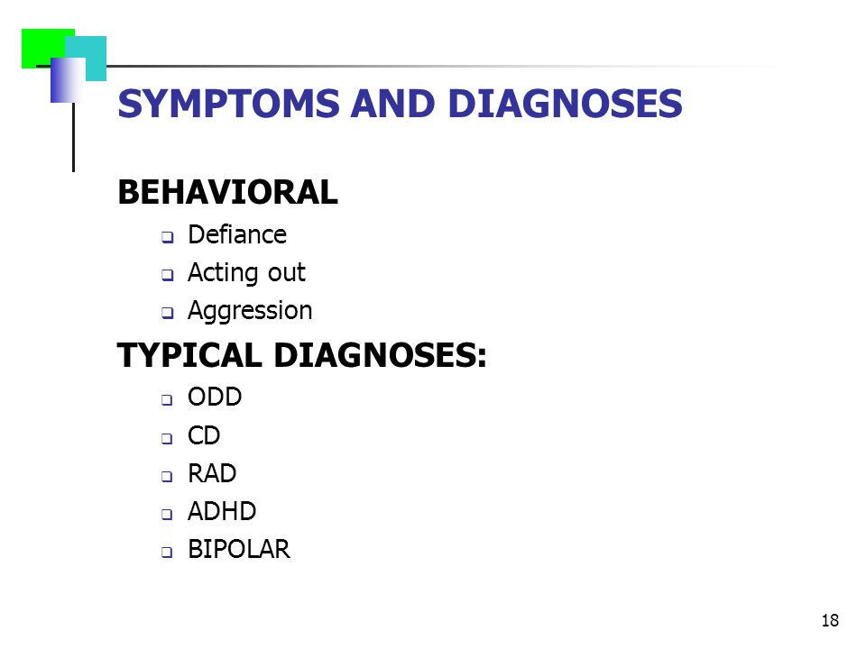 SYMPTOMS AND DIAGNOSES BEHAVIORAL  Defiance  Acting out  Aggression TYPICAL DIAGNOSES:  ODD  CD  RAD  ADHD  BIPOLAR 18