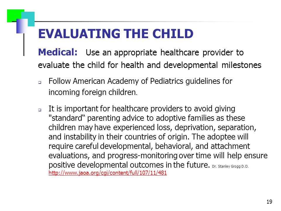 EVALUATING THE CHILD Medical: Use an appropriate healthcare provider to evaluate the child for health and developmental milestones  Follow American A