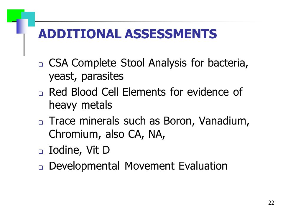 ADDITIONAL ASSESSMENTS  CSA Complete Stool Analysis for bacteria, yeast, parasites  Red Blood Cell Elements for evidence of heavy metals  Trace min