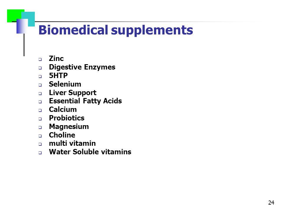 24 Biomedical supplements  Zinc  Digestive Enzymes  5HTP  Selenium  Liver Support  Essential Fatty Acids  Calcium  Probiotics  Magnesium  Choline  multi vitamin  Water Soluble vitamins