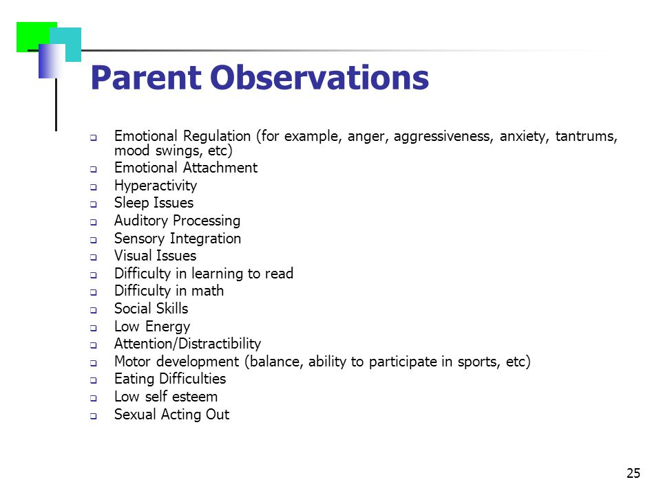 25 Parent Observations  Emotional Regulation (for example, anger, aggressiveness, anxiety, tantrums, mood swings, etc)  Emotional Attachment  Hyperactivity  Sleep Issues  Auditory Processing  Sensory Integration  Visual Issues  Difficulty in learning to read  Difficulty in math  Social Skills  Low Energy  Attention/Distractibility  Motor development (balance, ability to participate in sports, etc)  Eating Difficulties  Low self esteem  Sexual Acting Out