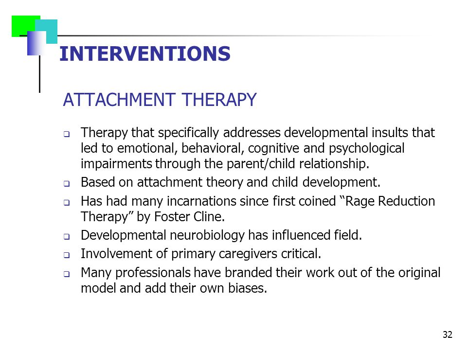 INTERVENTIONS ATTACHMENT THERAPY  Therapy that specifically addresses developmental insults that led to emotional, behavioral, cognitive and psycholo