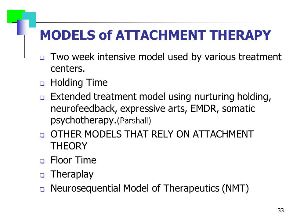 MODELS of ATTACHMENT THERAPY  Two week intensive model used by various treatment centers.  Holding Time  Extended treatment model using nurturing h