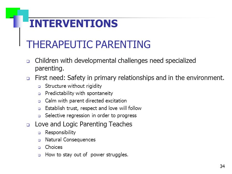 INTERVENTIONS THERAPEUTIC PARENTING  Children with developmental challenges need specialized parenting.  First need: Safety in primary relationships