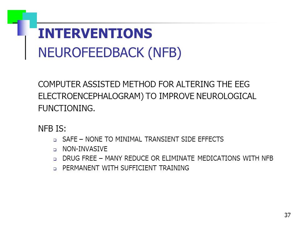 INTERVENTIONS NEUROFEEDBACK (NFB) COMPUTER ASSISTED METHOD FOR ALTERING THE EEG ELECTROENCEPHALOGRAM) TO IMPROVE NEUROLOGICAL FUNCTIONING. NFB IS:  S