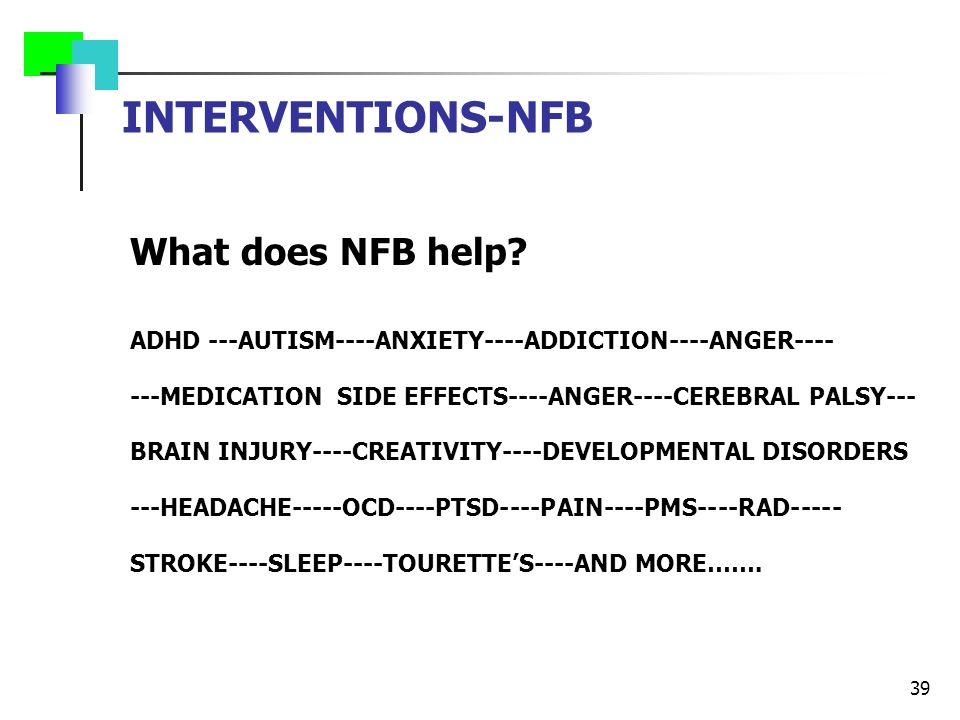 INTERVENTIONS-NFB What does NFB help? ADHD ---AUTISM----ANXIETY----ADDICTION----ANGER---- ---MEDICATION SIDE EFFECTS----ANGER----CEREBRAL PALSY--- BRA