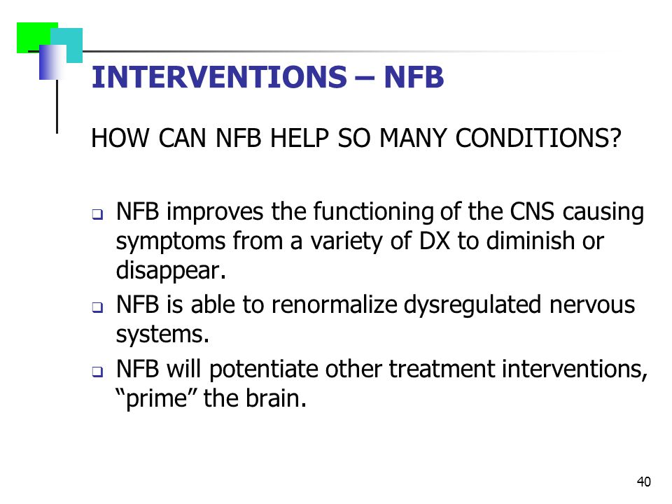 INTERVENTIONS – NFB HOW CAN NFB HELP SO MANY CONDITIONS?  NFB improves the functioning of the CNS causing symptoms from a variety of DX to diminish o
