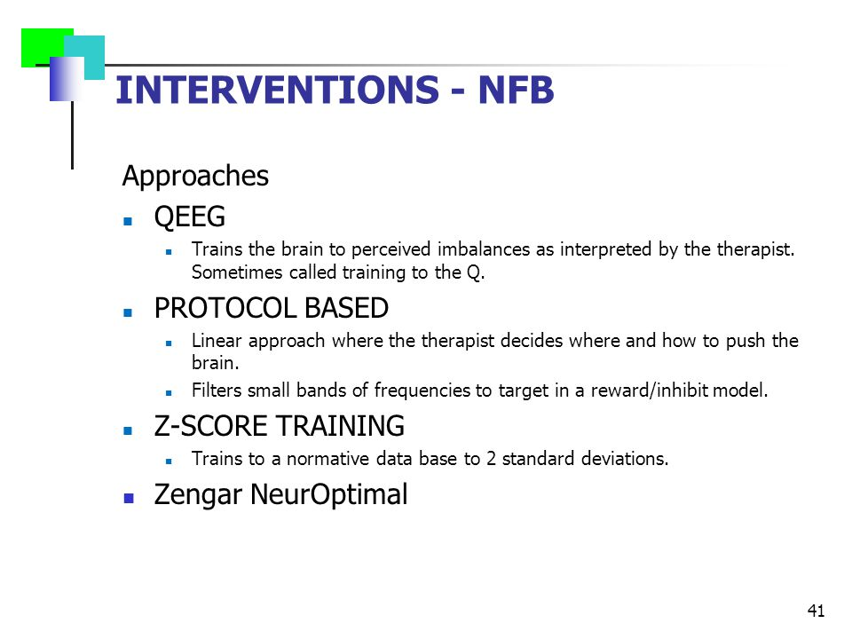 INTERVENTIONS - NFB Approaches QEEG Trains the brain to perceived imbalances as interpreted by the therapist.
