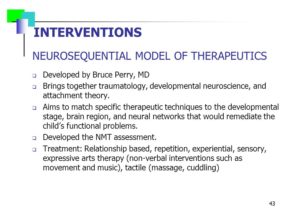 NEUROSEQUENTIAL MODEL OF THERAPEUTICS  Developed by Bruce Perry, MD  Brings together traumatology, developmental neuroscience, and attachment theory