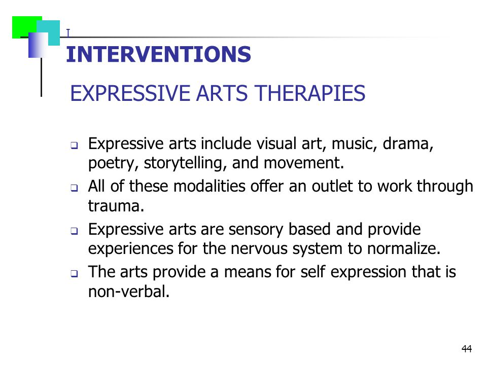I INTERVENTIONS EXPRESSIVE ARTS THERAPIES  Expressive arts include visual art, music, drama, poetry, storytelling, and movement.  All of these modal