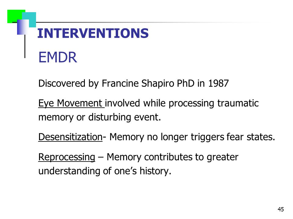 INTERVENTIONS EMDR Discovered by Francine Shapiro PhD in 1987 Eye Movement involved while processing traumatic memory or disturbing event.