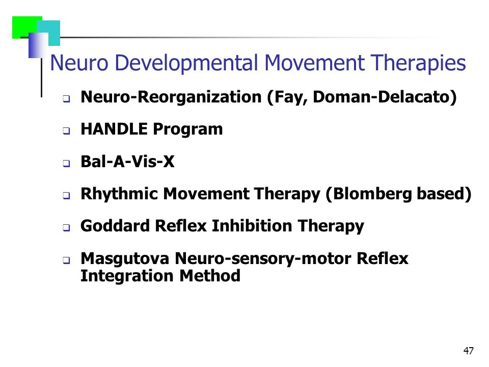 47 Neuro Developmental Movement Therapies  Neuro-Reorganization (Fay, Doman-Delacato)  HANDLE Program  Bal-A-Vis-X  Rhythmic Movement Therapy (Blomberg based)  Goddard Reflex Inhibition Therapy  Masgutova Neuro-sensory-motor Reflex Integration Method