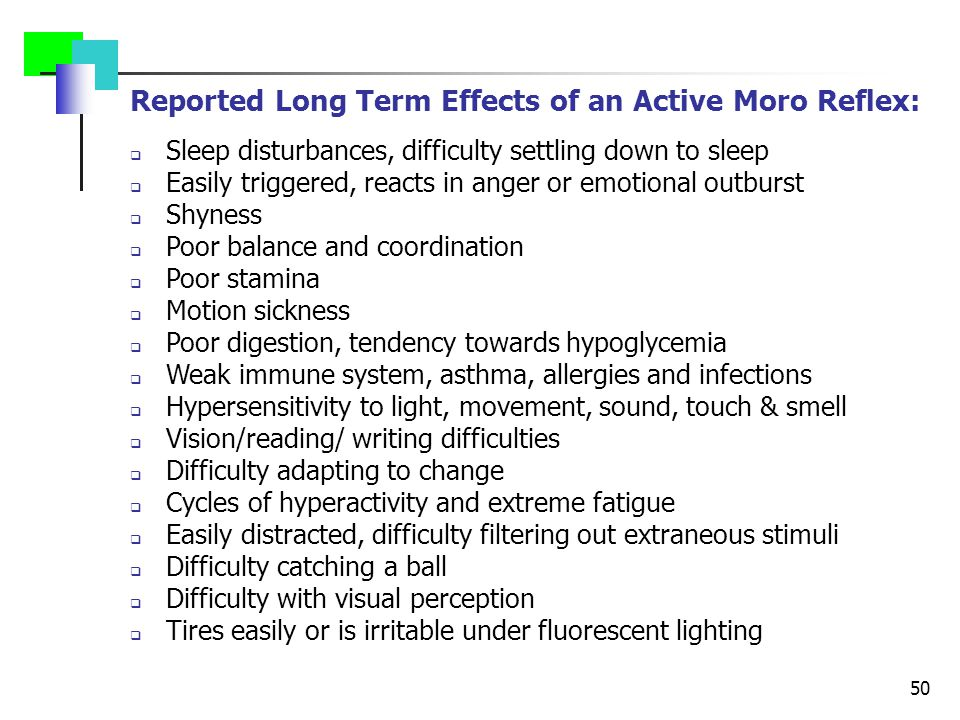 50 Reported Long Term Effects of an Active Moro Reflex:  Sleep disturbances, difficulty settling down to sleep  Easily triggered, reacts in anger or emotional outburst  Shyness  Poor balance and coordination  Poor stamina  Motion sickness  Poor digestion, tendency towards hypoglycemia  Weak immune system, asthma, allergies and infections  Hypersensitivity to light, movement, sound, touch & smell  Vision/reading/ writing difficulties  Difficulty adapting to change  Cycles of hyperactivity and extreme fatigue  Easily distracted, difficulty filtering out extraneous stimuli  Difficulty catching a ball  Difficulty with visual perception  Tires easily or is irritable under fluorescent lighting