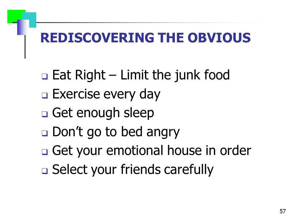 REDISCOVERING THE OBVIOUS  Eat Right – Limit the junk food  Exercise every day  Get enough sleep  Don't go to bed angry  Get your emotional house in order  Select your friends carefully 57