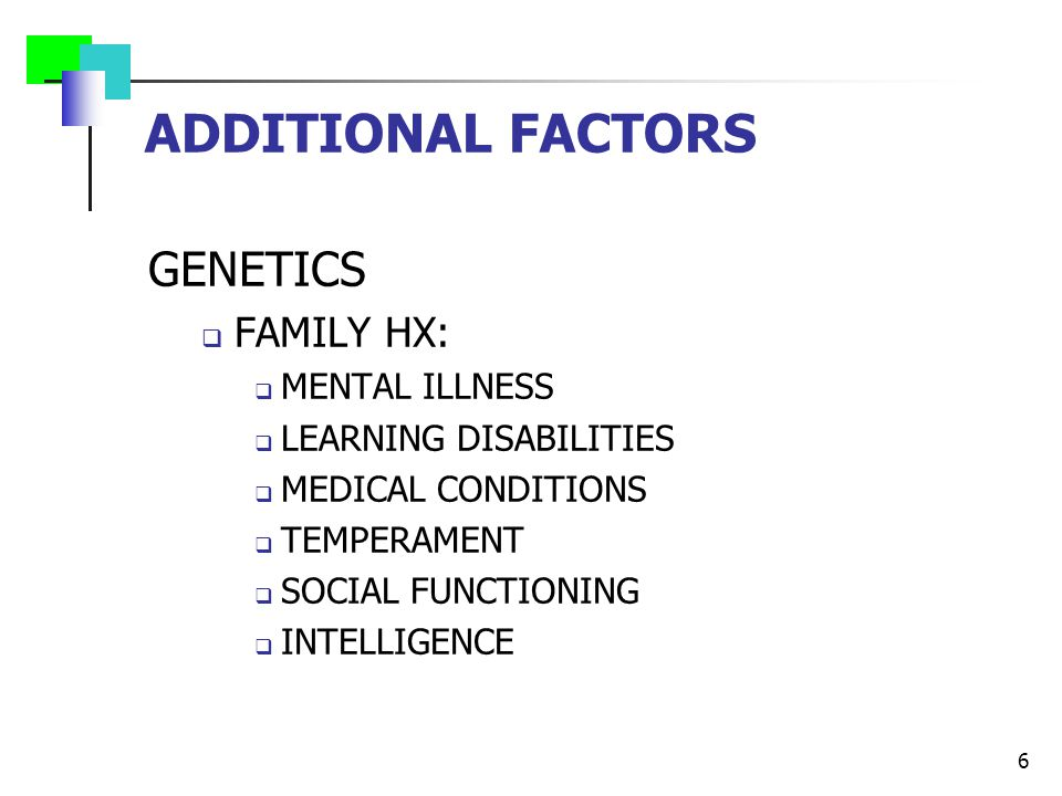 ADDITIONAL FACTORS GENETICS  FAMILY HX:  MENTAL ILLNESS  LEARNING DISABILITIES  MEDICAL CONDITIONS  TEMPERAMENT  SOCIAL FUNCTIONING  INTELLIGENCE 6