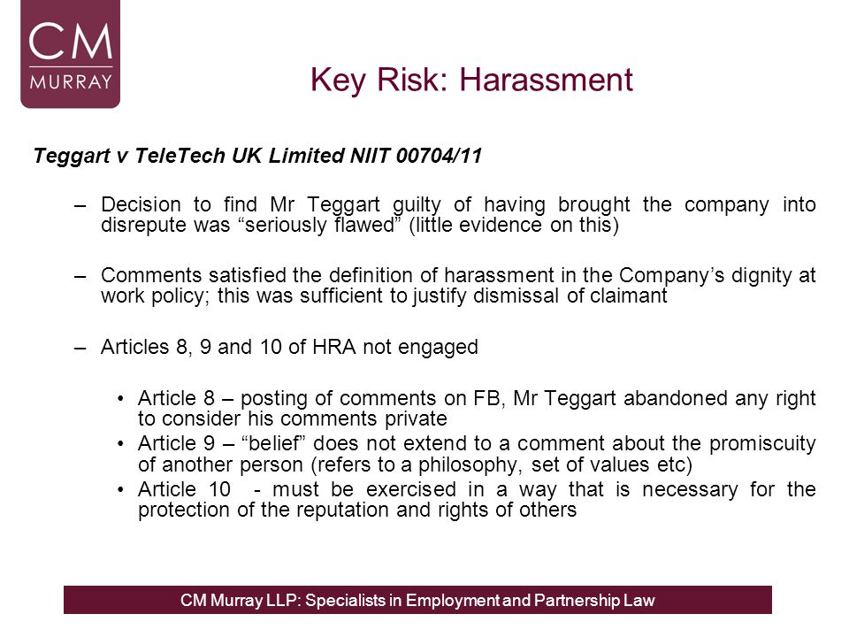 CM Murray LLP: Specialists in Employment and Partnership Law Key Risk: Harassment Teggart v TeleTech UK Limited NIIT 00704/11 –Decision to find Mr Teggart guilty of having brought the company into disrepute was seriously flawed (little evidence on this) –Comments satisfied the definition of harassment in the Company's dignity at work policy; this was sufficient to justify dismissal of claimant –Articles 8, 9 and 10 of HRA not engaged Article 8 – posting of comments on FB, Mr Teggart abandoned any right to consider his comments private Article 9 – belief does not extend to a comment about the promiscuity of another person (refers to a philosophy, set of values etc) Article 10 - must be exercised in a way that is necessary for the protection of the reputation and rights of others