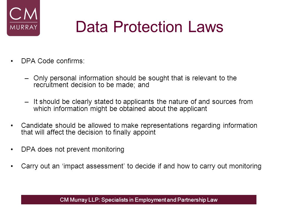 CM Murray LLP: Specialists in Employment and Partnership Law Data Protection Laws DPA Code confirms: –Only personal information should be sought that