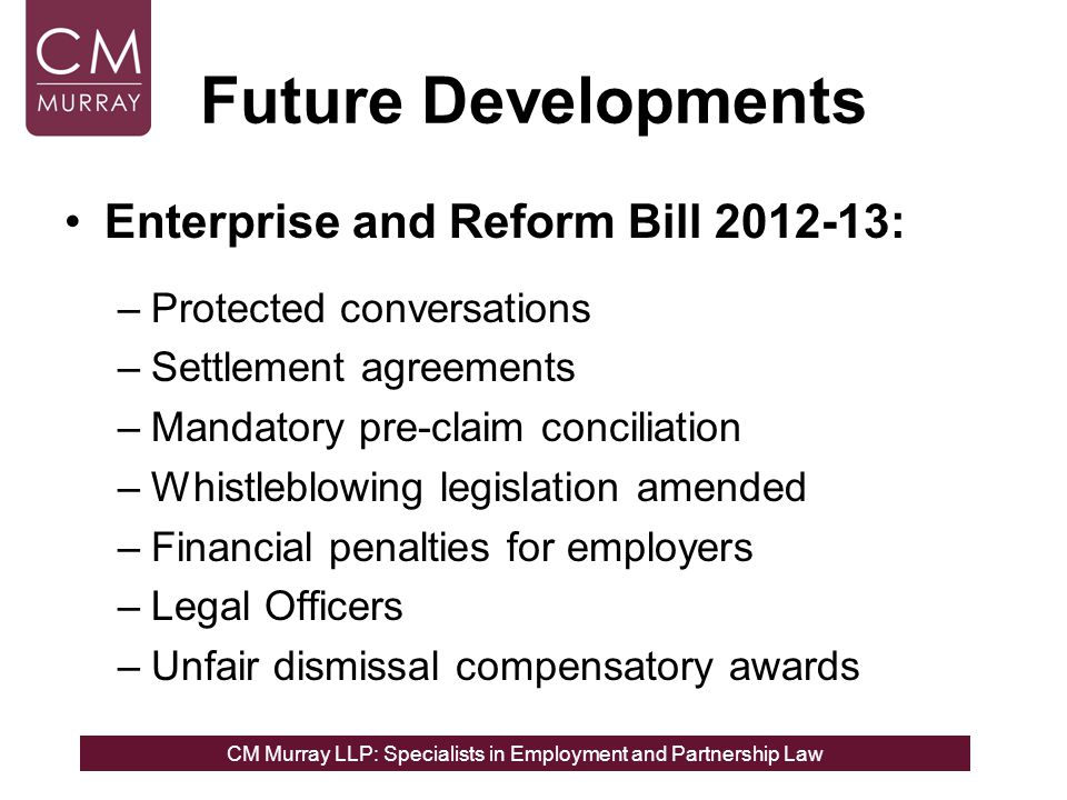 CM Murray LLP: Specialists in Employment and Partnership Law Future Developments Enterprise and Reform Bill 2012-13: –Protected conversations –Settlem