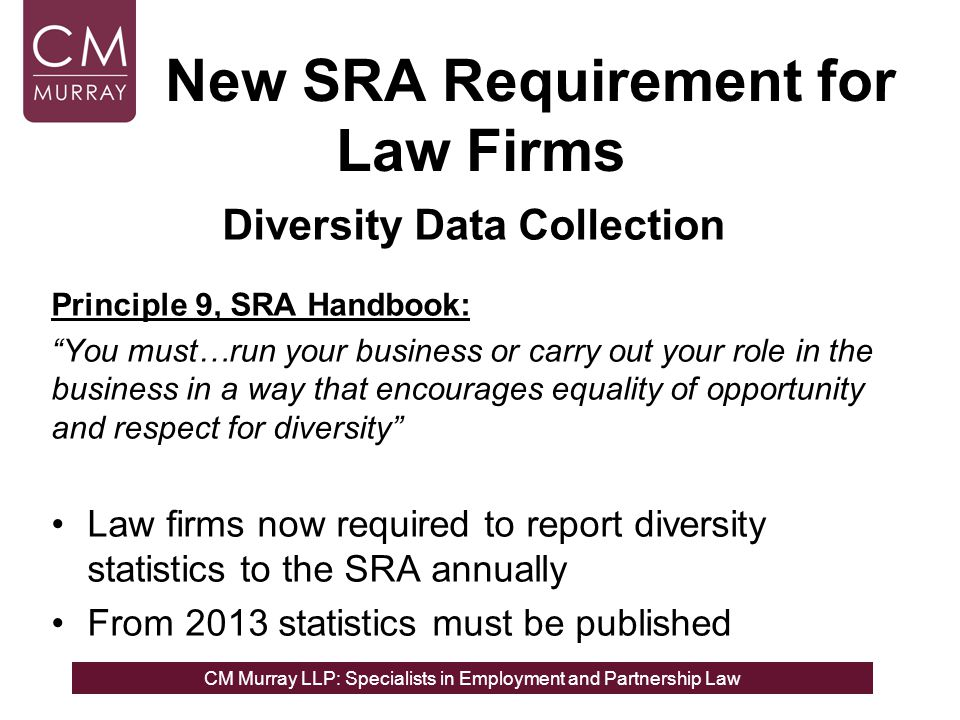 CM Murray LLP: Specialists in Employment and Partnership Law New SRA Requirement for Law Firms Diversity Data Collection Principle 9, SRA Handbook: You must…run your business or carry out your role in the business in a way that encourages equality of opportunity and respect for diversity Law firms now required to report diversity statistics to the SRA annually From 2013 statistics must be published