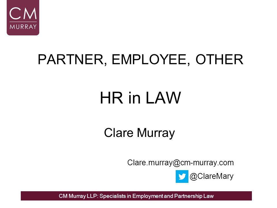 CM Murray LLP: Specialists in Employment and Partnership Law PARTNER, EMPLOYEE, OTHER HR in LAW Clare Murray Clare.murray@cm-murray.com @ClareMary