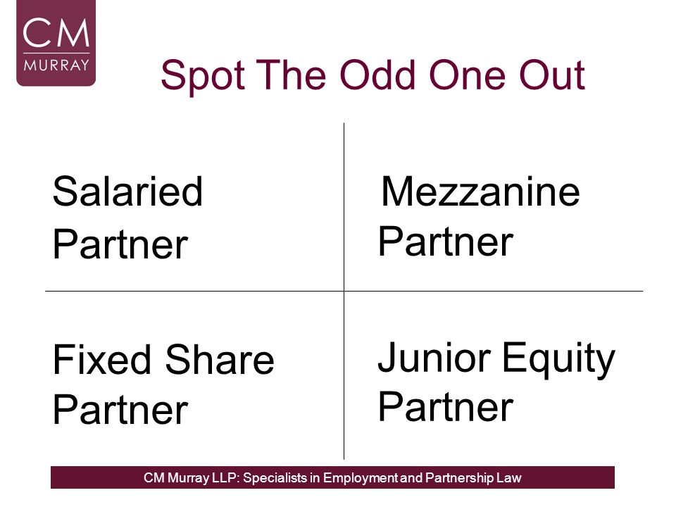 CM Murray LLP: Specialists in Employment and Partnership Law Mezzanine Partner Salaried Partner Fixed Share Partner Junior Equity Partner Spot The Odd One Out