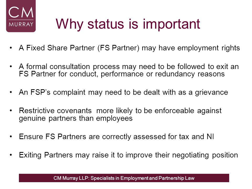 CM Murray LLP: Specialists in Employment and Partnership Law Why status is important A Fixed Share Partner (FS Partner) may have employment rights A formal consultation process may need to be followed to exit an FS Partner for conduct, performance or redundancy reasons An FSP's complaint may need to be dealt with as a grievance Restrictive covenants more likely to be enforceable against genuine partners than employees Ensure FS Partners are correctly assessed for tax and NI Exiting Partners may raise it to improve their negotiating position