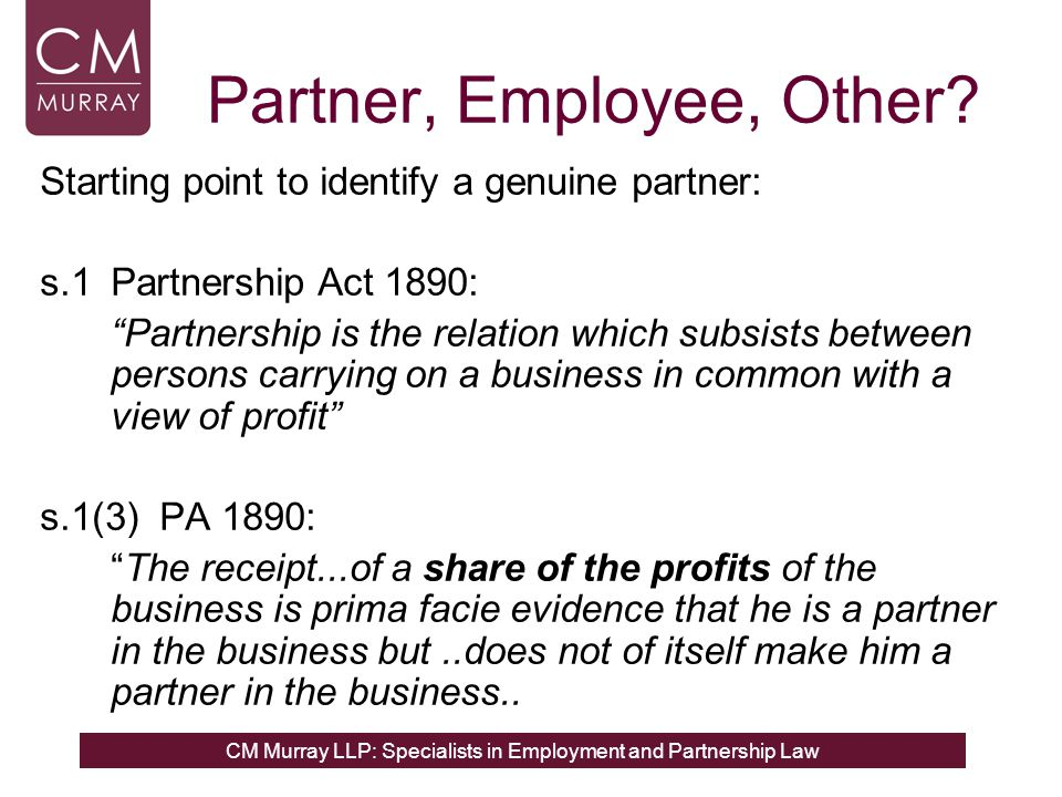 CM Murray LLP: Specialists in Employment and Partnership Law Partner, Employee, Other? Starting point to identify a genuine partner: s.1 Partnership A