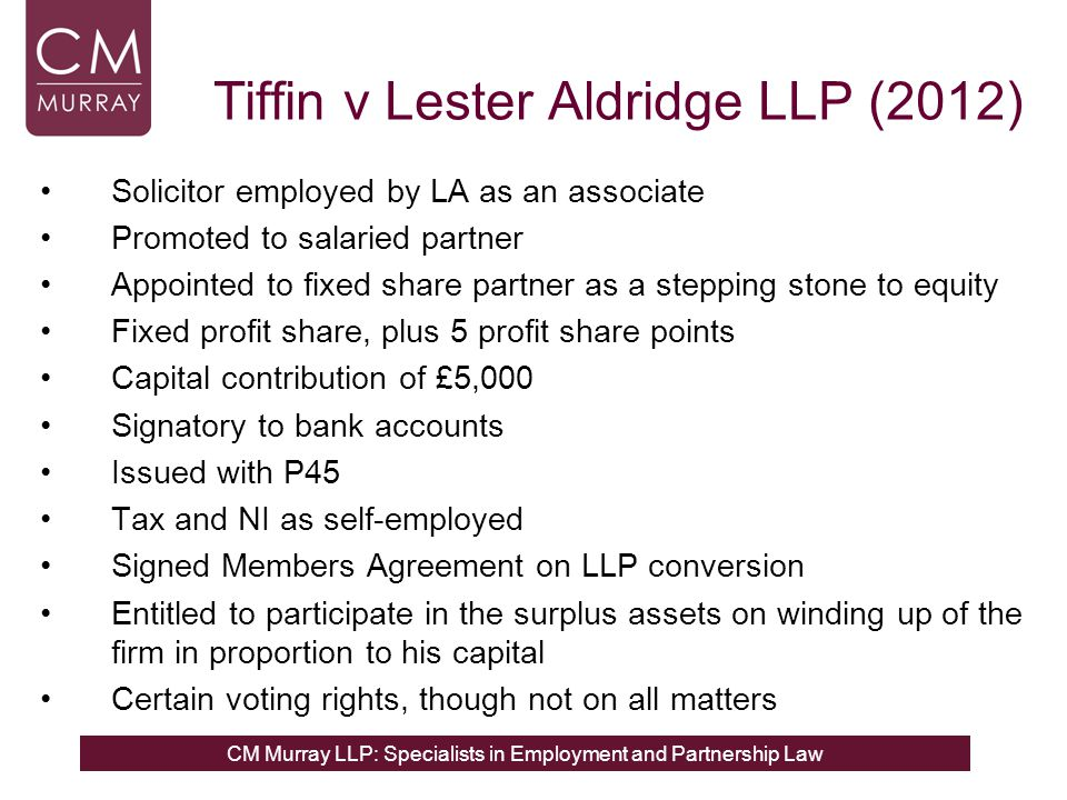 CM Murray LLP: Specialists in Employment and Partnership Law Tiffin v Lester Aldridge LLP (2012) Solicitor employed by LA as an associate Promoted to salaried partner Appointed to fixed share partner as a stepping stone to equity Fixed profit share, plus 5 profit share points Capital contribution of £5,000 Signatory to bank accounts Issued with P45 Tax and NI as self-employed Signed Members Agreement on LLP conversion Entitled to participate in the surplus assets on winding up of the firm in proportion to his capital Certain voting rights, though not on all matters