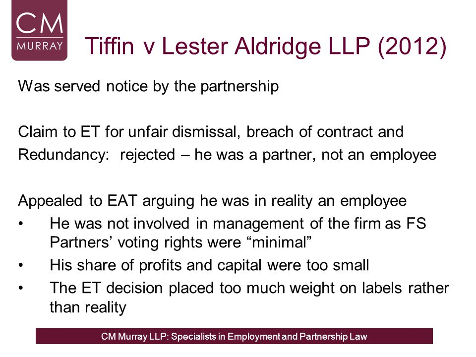 CM Murray LLP: Specialists in Employment and Partnership Law Tiffin v Lester Aldridge LLP (2012) Was served notice by the partnership Claim to ET for unfair dismissal, breach of contract and Redundancy: rejected – he was a partner, not an employee Appealed to EAT arguing he was in reality an employee He was not involved in management of the firm as FS Partners' voting rights were minimal His share of profits and capital were too small The ET decision placed too much weight on labels rather than reality