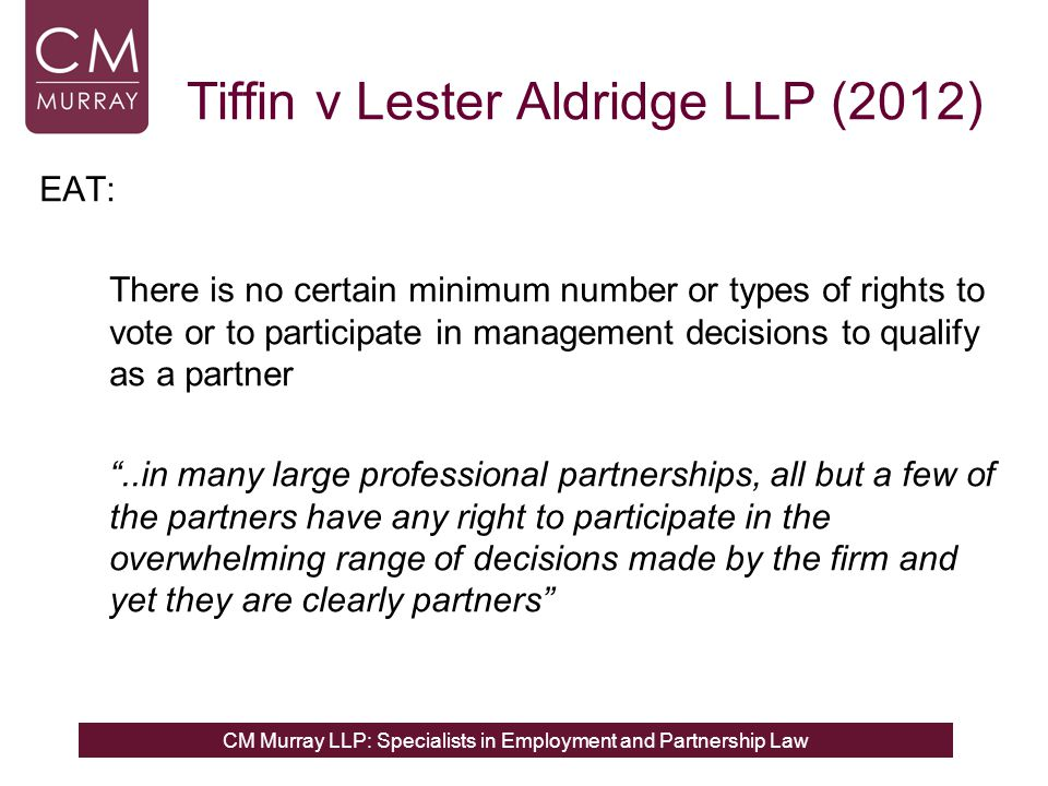 CM Murray LLP: Specialists in Employment and Partnership Law Tiffin v Lester Aldridge LLP (2012) EAT: There is no certain minimum number or types of rights to vote or to participate in management decisions to qualify as a partner ..in many large professional partnerships, all but a few of the partners have any right to participate in the overwhelming range of decisions made by the firm and yet they are clearly partners