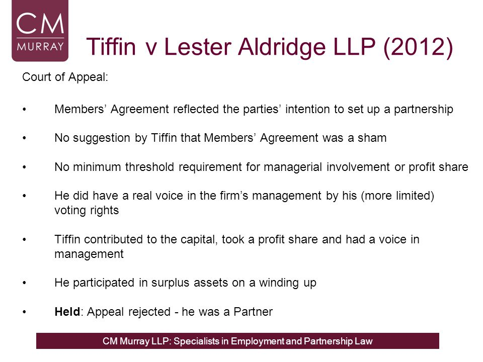 CM Murray LLP: Specialists in Employment and Partnership Law Tiffin v Lester Aldridge LLP (2012) Court of Appeal: Members' Agreement reflected the parties' intention to set up a partnership No suggestion by Tiffin that Members' Agreement was a sham No minimum threshold requirement for managerial involvement or profit share He did have a real voice in the firm's management by his (more limited) voting rights Tiffin contributed to the capital, took a profit share and had a voice in management He participated in surplus assets on a winding up Held: Appeal rejected - he was a Partner