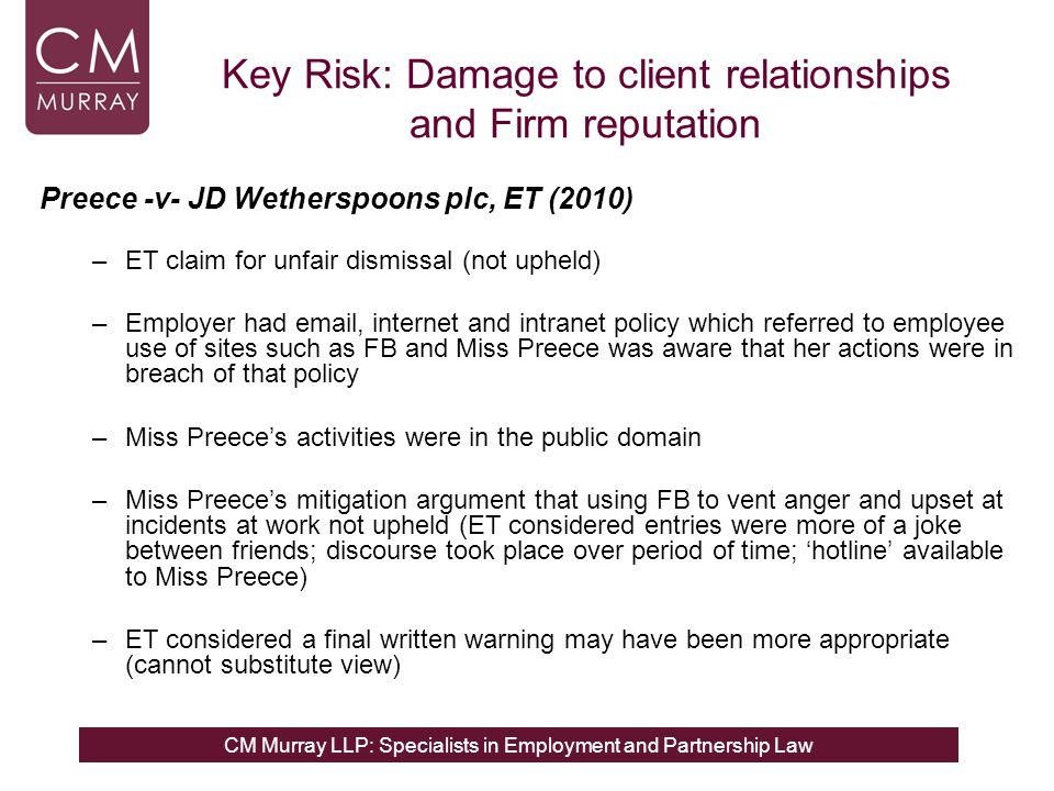 CM Murray LLP: Specialists in Employment and Partnership Law Key Risk: Damage to client relationships and Firm reputation Preece -v- JD Wetherspoons plc, ET (2010) –ET claim for unfair dismissal (not upheld) –Employer had email, internet and intranet policy which referred to employee use of sites such as FB and Miss Preece was aware that her actions were in breach of that policy –Miss Preece's activities were in the public domain –Miss Preece's mitigation argument that using FB to vent anger and upset at incidents at work not upheld (ET considered entries were more of a joke between friends; discourse took place over period of time; 'hotline' available to Miss Preece) –ET considered a final written warning may have been more appropriate (cannot substitute view)
