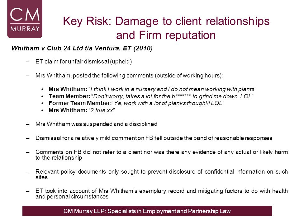 CM Murray LLP: Specialists in Employment and Partnership Law Key Risk: Damage to client relationships and Firm reputation Whitham v Club 24 Ltd t/a Ventura, ET (2010) –ET claim for unfair dismissal (upheld) –Mrs Whitham, posted the following comments (outside of working hours): Mrs Whitham: I think I work in a nursery and I do not mean working with plants Team Member: Don't worry, takes a lot for the b******* to grind me down.