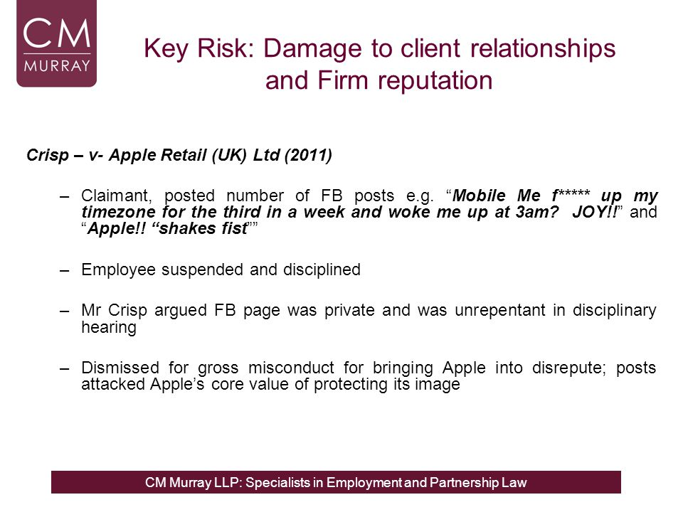 CM Murray LLP: Specialists in Employment and Partnership Law Key Risk: Damage to client relationships and Firm reputation Crisp – v- Apple Retail (UK) Ltd (2011) –Claimant, posted number of FB posts e.g.